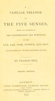 view A familiar treatise on the five senses : being an account of the conformation and functions of the eye, ear, nose, tongue, and skin ... / by Charles Bell.