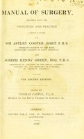 view Manual of surgery : founded upon the principles and practice lately taught by Sir Astley Cooper ... and Joseph Henry Green ... / edited by Thomas Castle.