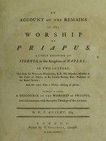 view An Account of the remains of the worship of Priapus : lately existing at Isernia, in the kingdom of Naples; in two letters : one from Sir William Hamilton ... to Sir Joseph Banks ... : and the other from a person residing at Isernia : to which is added, A discourse on the worship of Priapus : and its connexion with the mystic theology of the ancients / By R.P. Knight.