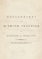 view Reflections on Dr. Smith's practice, in diseases of debility: shewing the propriety of arranging them by their effects upon the constitution ... Proposing a plan of treatment ... / By a disciple of nature.