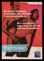 view No point in using condoms. All the lads here are positive : He's probably negative. He's not put on a condom : Don't assume you're both thinking the same thing  / Terrence Higgins Trust.