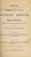 view Report of the Committee of Visitors of the Lunatic Asylum for the Borough of Birmingham, presented to the Town Council in May, 1858, being their seventh annual report : together with the reports of the Medical Superintendent and Chaplain also an account of the receipts and payments to the end of the year 1857 / Birmingham Borough Lunatic Asylum.