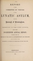 view Report of the Committee of Visitors of the Lunatic Asylum for the Borough of Birmingham as presented to the Town Council, being their fourteenth annual report : together with the reports of the Medical Superintendent and Chaplain also an account of the receipts & payments to the end of the year 1864 / Birmingham Borough Lunatic Asylum.