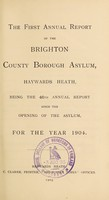 view The first annual report of the Brighton County Borough Asylum, Haywards Heath : being the 46th annual report since the opening of the asylum, for the year 1904.