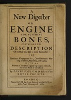 view A new digester or engine for softening bones, containing the description of its make and use in these particulars: viz, cookery, voyages at sea, confectionary, making of drinks, chymistry, and dying. With an account of the price a good big engine will cost, and of the profit it will afford / [Denis Papin].