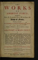 view The works of Ambrose Parey, chyrurgeon to Henry II. Francis II. Charles IX. and Henry III. Kings of France. : Wherein are contained an introduction to chirurgery in general : a discourse of animals, and of the excellency of man. The anatomy of man's body. A treatise of praeternatural tumors ... Illustrated with variety of figures, and the cuts of the most useful instruments in chirurgery. Recommended by the University of Paris to all students in physick and chirurgery, particularly such as practised in camps and the sea.