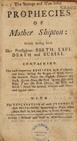 view The strange and wonderful prophecies of Mother Shipton: plainly setting forth her prodigious birth, life, death, and burial / [Anon].
