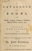 view A catalogue of books, in physic, surgery, anatomy, medicine, natural history, botany, &c. : for the use of the Faculty, and practitioners in general / Which are to be sold at the prices affixed to each article, (for ready money only) by John Cuthell, No. 4, Middle-Row, Holborn. The full value given for libraries or parcels of books.