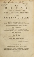 view An essay towards illustrating the ancient history of the Britannic Isles containing an explanation of the names Belgæ, Scythæ, Celtæ, Brittanni, Albanich, Erinnich, Caledonii, Siluri, &c., &c. : Intended as a preface to a work entitled, A vindication of the ancient history of Ireland / By C.V. [ie. Charles Vallancey].