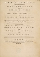 view Directions for bringing over seeds and plants, from the East Indies and other distant countries, in a state of vegetation: together with a catalogue of such foreign plants as are worthy of being encouraged in our American colonies, for the purposes of medicine, agriculture, and commerce. To which is added, the figure and botanical description of a new sensitive plant, called Dionoea muscipula: or, Venus's fly-trap / By John Ellis, F.R.S.