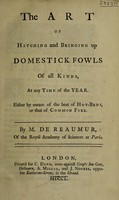 view The art of hatching and bringing up domestick fowls of all kinds, at any time of the year. Either by means of the heat of hot-beds, or that of common fire / By M. de Réaumur.