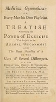 view Medicina gymnastica: or, every man his own physician, or, a treatise concerning the power of exercise, with respect to the animal oeconomy and the great necessity of it in the cure of several distempers. Viz, the consumption, dropsy, hypochondria, the itch, and other cutaneous irruptions / [Francis Fuller].