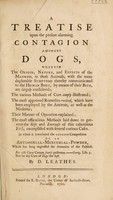 view A treatise upon the present alarming contagion amongst dogs, wherein the origin, nature and effects of the madness in those animals, with the more deplorable symptoms thereby communicated to the human body, by means of their bite, are largely considered; the various methods of cure amply illustrated; the most approved remedies recited ... their manner of operation explained; the most efficacious methods ... to prevent ... this ... evil; exemplified with ... cases. In which is introduced the genuine composition of an antimonial-mercurial powder / [D. Leathes].
