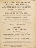 view An historical account of the expedition against the Ohio Indians in the year 1764 under the command of Henry Bouquet / Including his transactions with the Indians, relative to the delivery of their prisoners, and the preliminaries of peace. With an introductory account of the preceding campaign, and battle at Bushy-run. To which are annexed military papers, containing reflections on the war with the savages; a method of forming frontier settlements; some account of the Indian country; with a list of nations, fighting men, towns, distances, and different routs. The whole illustrated with a map and copper plates. Published, from authentic documents, by a lover of his country [i.e. W. Smith].