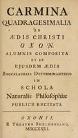 view Carmina quadragesimalia ab Aedis Christi Oxon. alumnis / composita et ab ejusdem Aedis baccalaureis determinantibus in Schola Naturalis Philosophiae publice recitata.