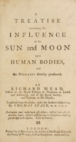 view A treatise concerning the influence of the sun and moon upon human bodies, and the diseases thereby produced / by Richard Mead ... ; Translated from the Latin, under the author's inspection, by Thomas Stack.