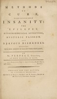 view Methods of cure, in some particular cases of insanity: the epilepsy, hypochondriacal affection, hysteric passion, and nervous disorders / [William Perfect].