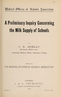 view A preliminary inquiry conderning the milk supply of schools / by C. E. Shelly ; issued by the Medical Officers of Schools Association.
