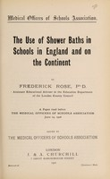 view The use of shower baths in schools in England and on the Continent : a paper read before the Medical Officers of Schools Association, June 14, 1906 / by Frederick Rose ; issued by the Medical Officers of Schools Association.