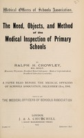 view The need, objects, and method of the medical inspection of primary schools : a paper read before the Medical Officers of Schools Association, December 13th, 1906 / by Ralph H. Crowley ; issued by the Medical Officers of Schools Association.