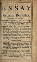 view An essay on external remedies. Wherein it is considered, whether all the curable distempers incident to human bodies, may not be cured by outward means / [Peter Kennedy].