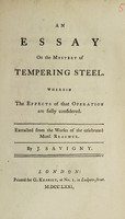 view An essay on the mystery of tempering steel : wherein the effects of that operation are fully considered / Extracted from the works of the celebrated Mons. Reaumur ; By J. Savigny.