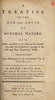 view A treatise on the use and abuse of mineral waters : Also rules necessary to be observed by invalids who visit the chalybeate springs of the Old and New Tunbridge Wells. Together with remarks on the immoderate use of sea water / By Hugh Smith.