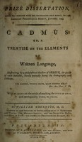 view Cadmus: or, a treatise on the elements of written language, illustrating, by a philosophical division of speech, the power of each character, thereby mutually fixing the orthography and orthoepy. With an essay on the mode of teaching the surd or deaf, and consequently dumb, to speak / by William Thornton.