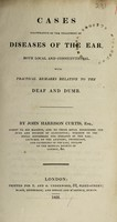 view Cases illustrative of the treatment of diseases of the ear, both local and constitutional, with practical remarks relative to the deaf and dumb / [John Harrison Curtis].
