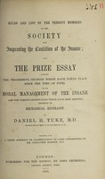 view Rules and list of the present members of the Society for Improving the Condition of the Insane : and the prize essay entitled The progressive changes which have taken place since the time of Pinel in the moral management of the insane, and the various contrivances which have been adopted instead of mechanical restraint / by Daniel H. Tuke.