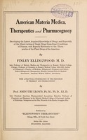 view American materia medica, therapeutics and pharmacognosy : developing the latest acquired knowledge of drugs, and especially of the direct action of single drugs upon exact conditions of disease, with especial reference to the therapeutics of the plant drugs of the Americas / by Finley Ellingwood ; with a practical consideration of the principles of pharmacy and pharmacognosy, by John Uri Lloyd.