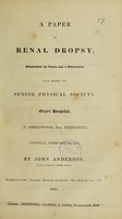 view A paper on renal dropsy / illustrated by cases and a dissection, read before the Senior Physical Society, Guy's Hospital ... February 7th, 1835.