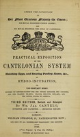 view A practical exposition of the Cantelonian system of hatching eggs, and rearing poultry, game, &c. by hydro-incubation, or top-contract heat / [William James Cantelo].